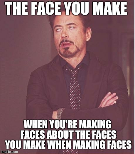 So ...what you are saying is?  | THE FACE YOU MAKE WHEN YOU'RE MAKING FACES ABOUT THE FACES YOU MAKE WHEN MAKING FACES | image tagged in memes,face you make robert downey jr,selfie,first world problems,snapchat | made w/ Imgflip meme maker