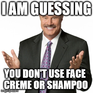 I AM GUESSING YOU DON'T USE FACE CREME OR SHAMPOO | made w/ Imgflip meme maker