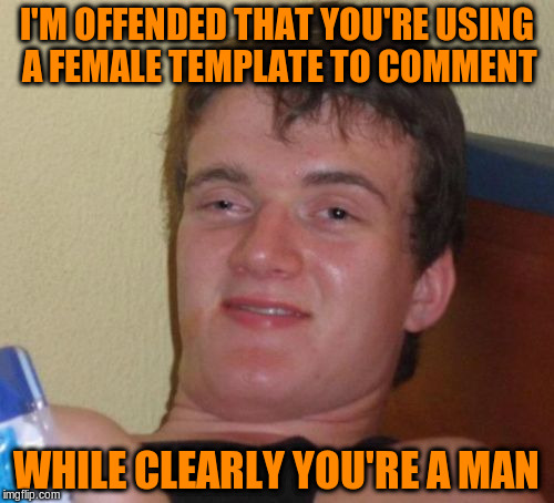 10 Guy Meme | I'M OFFENDED THAT YOU'RE USING A FEMALE TEMPLATE TO COMMENT WHILE CLEARLY YOU'RE A MAN | image tagged in memes,10 guy | made w/ Imgflip meme maker