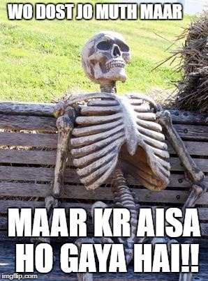 Waiting Skeleton Meme | WO DOST JO MUTH MAAR MAAR KR AISA HO GAYA HAI!! | image tagged in memes,waiting skeleton | made w/ Imgflip meme maker