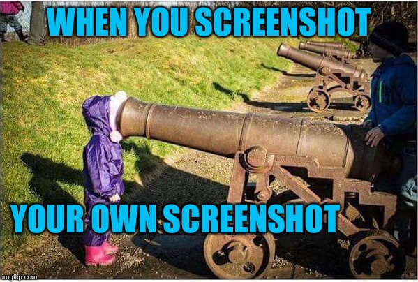 Girl Face In Cannon | WHEN YOU SCREENSHOT YOUR OWN SCREENSHOT | image tagged in girl face in cannon | made w/ Imgflip meme maker