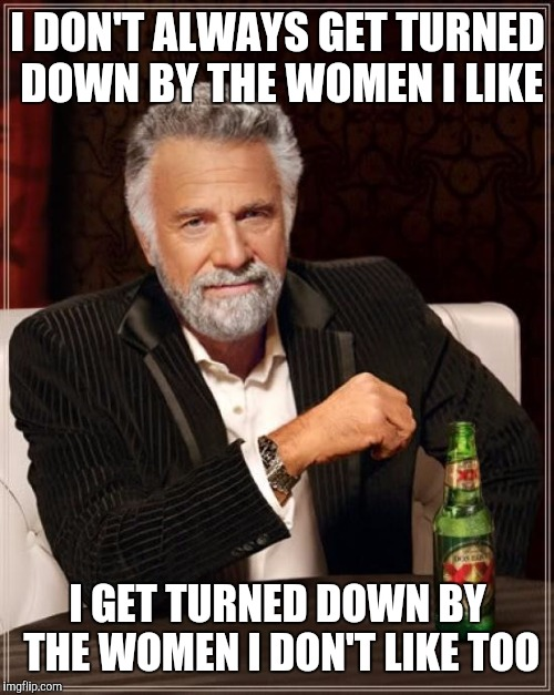 The Most Interesting Man In The World Meme | I DON'T ALWAYS GET TURNED DOWN BY THE WOMEN I LIKE I GET TURNED DOWN BY THE WOMEN I DON'T LIKE TOO | image tagged in memes,the most interesting man in the world | made w/ Imgflip meme maker