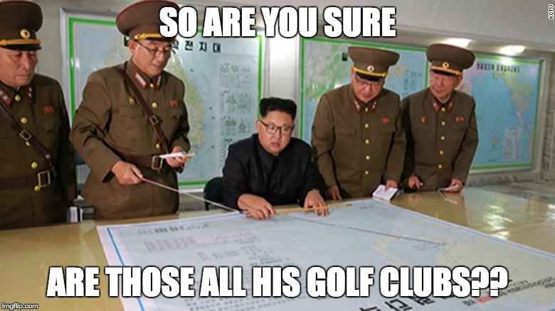 first strike strategy | SO ARE YOU SURE ARE THOSE ALL HIS GOLF CLUBS?? | image tagged in strategy,kim jong un bedtime,attack,now what,you know what really grinds my gears | made w/ Imgflip meme maker