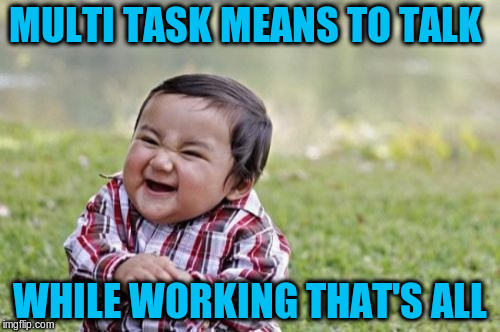 Evil Toddler Meme | MULTI TASK MEANS TO TALK WHILE WORKING THAT'S ALL | image tagged in memes,evil toddler | made w/ Imgflip meme maker