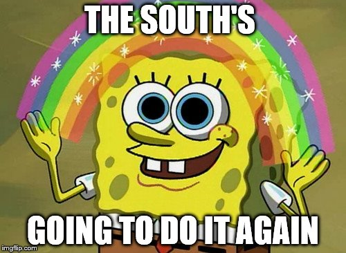 Imagination SpongeBob Behave  | THE SOUTH'S GOING TO DO IT AGAIN | image tagged in memes,imagination spongebob | made w/ Imgflip meme maker