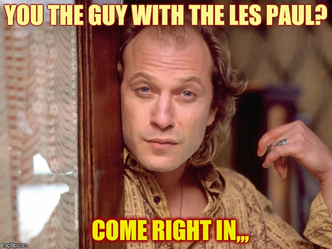Buffalo Bill Invites You In,,, | YOU THE GUY WITH THE LES PAUL? COME RIGHT IN,,, | image tagged in buffalo bill invites you in | made w/ Imgflip meme maker