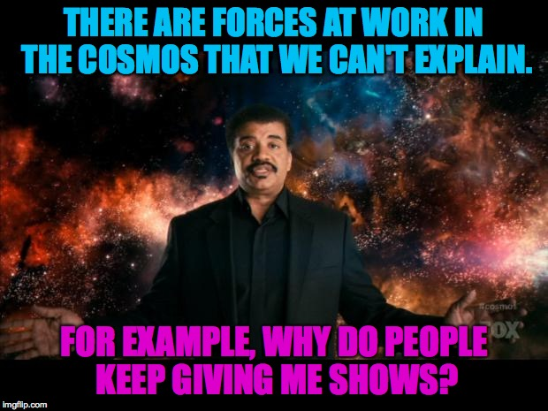 if Einstein and James Taylor couldn't understand it, I can't claim to. | THERE ARE FORCES AT WORK IN THE COSMOS THAT WE CAN'T EXPLAIN. FOR EXAMPLE, WHY DO PEOPLE KEEP GIVING ME SHOWS? | image tagged in memes,neil degrasse tyson,cosmos,universe,funny,mysteries | made w/ Imgflip meme maker
