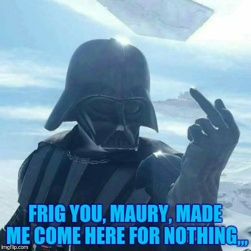 Darth Vader Flips You Off,,, | FRIG YOU, MAURY, MADE ME COME HERE FOR NOTHING,,, | image tagged in darth vader flips you off   | made w/ Imgflip meme maker