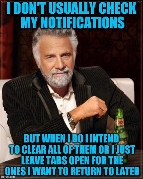 The Most Interesting Man In The World Meme | I DON'T USUALLY CHECK MY NOTIFICATIONS BUT WHEN I DO I INTEND TO CLEAR ALL OF THEM OR I JUST LEAVE TABS OPEN FOR THE ONES I WANT TO RETURN T | image tagged in memes,the most interesting man in the world | made w/ Imgflip meme maker