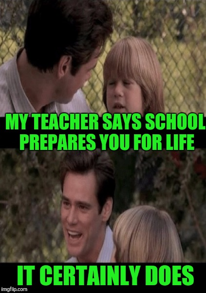 MY TEACHER SAYS SCHOOL PREPARES YOU FOR LIFE IT CERTAINLY DOES | made w/ Imgflip meme maker