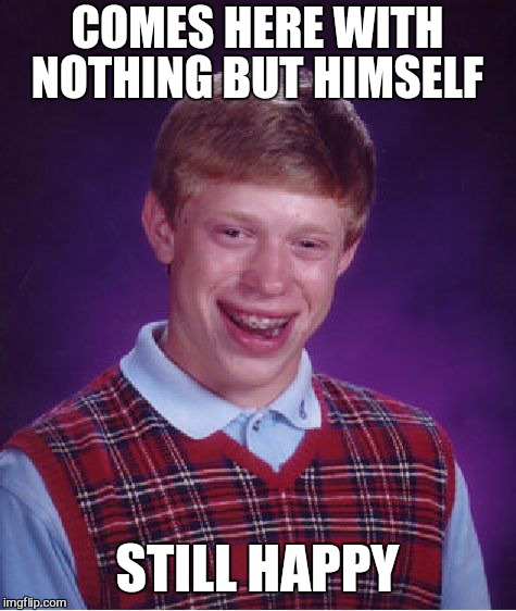 Bad Luck Brian Meme | COMES HERE WITH NOTHING BUT HIMSELF STILL HAPPY | image tagged in memes,bad luck brian | made w/ Imgflip meme maker