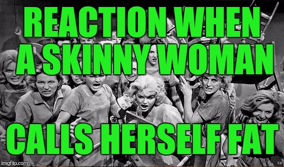 REACTION WHEN A SKINNY WOMAN CALLS HERSELF FAT | made w/ Imgflip meme maker