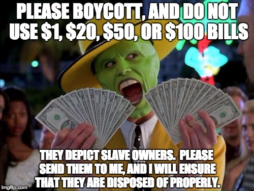 Money Money |  PLEASE BOYCOTT, AND DO NOT USE $1, $20, $50, OR $100 BILLS; THEY DEPICT SLAVE OWNERS.  PLEASE SEND THEM TO ME, AND I WILL ENSURE THAT THEY ARE DISPOSED OF PROPERLY. | image tagged in memes,money money | made w/ Imgflip meme maker