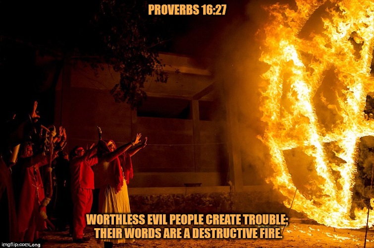 Worthless malignant narcissists. | PROVERBS 16:27 WORTHLESS EVIL PEOPLE CREATE TROUBLE; THEIR WORDS ARE A DESTRUCTIVE FIRE. | image tagged in satanism,malignant narcissism,evil,bible,worthless,destructive | made w/ Imgflip meme maker