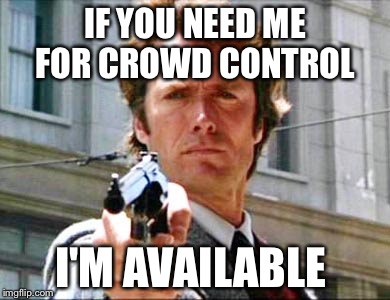 Dirty harry | IF YOU NEED ME FOR CROWD CONTROL I'M AVAILABLE | image tagged in dirty harry | made w/ Imgflip meme maker