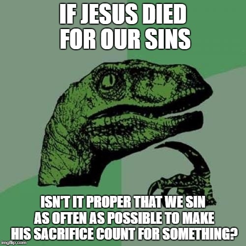 Philosoraptor Meme | IF JESUS DIED FOR OUR SINS ISN'T IT PROPER THAT WE SIN AS OFTEN AS POSSIBLE TO MAKE HIS SACRIFICE COUNT FOR SOMETHING? | image tagged in memes,philosoraptor | made w/ Imgflip meme maker