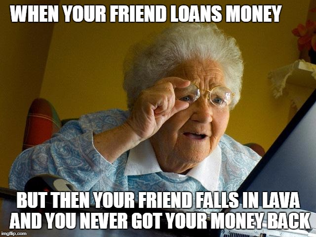 Grandma Finds The Internet Meme | WHEN YOUR FRIEND LOANS MONEY BUT THEN YOUR FRIEND FALLS IN LAVA AND YOU NEVER GOT YOUR MONEY BACK | image tagged in memes,grandma finds the internet | made w/ Imgflip meme maker