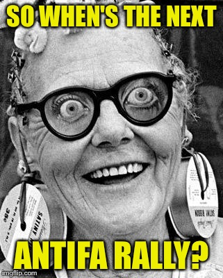 Crazy Lady | SO WHEN'S THE NEXT ANTIFA RALLY? | image tagged in crazy lady | made w/ Imgflip meme maker