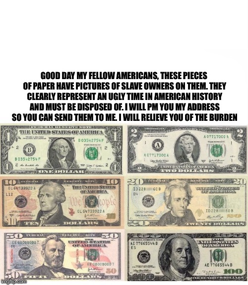 GOOD DAY MY FELLOW AMERICANS,THESE PIECES OF PAPER HAVE PICTURES OF SLAVE OWNERS ON THEM. THEY CLEARLY REPRESENT AN UGLY TIME IN AMERICAN H | image tagged in butthurt,liberals | made w/ Imgflip meme maker