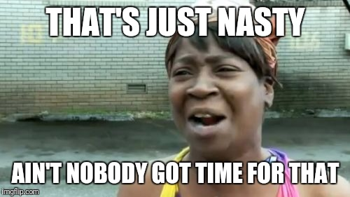 Aint Nobody Got Time For That Meme | THAT'S JUST NASTY AIN'T NOBODY GOT TIME FOR THAT | image tagged in memes,aint nobody got time for that | made w/ Imgflip meme maker