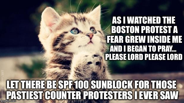 Looked to me like it was the 1st time a lot of them ventured out of their parents A/C basement this year lol | AS I WATCHED THE BOSTON PROTEST A FEAR GREW INSIDE ME LET THERE BE SPF 100 SUNBLOCK FOR THOSE PASTIEST COUNTER PROTESTERS I EVER SAW AND I B | image tagged in praying cat | made w/ Imgflip meme maker