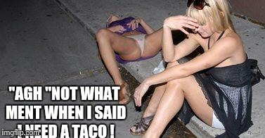 """AGH ""NOT WHAT MENT WHEN I SAID I NEED A TACO ! 