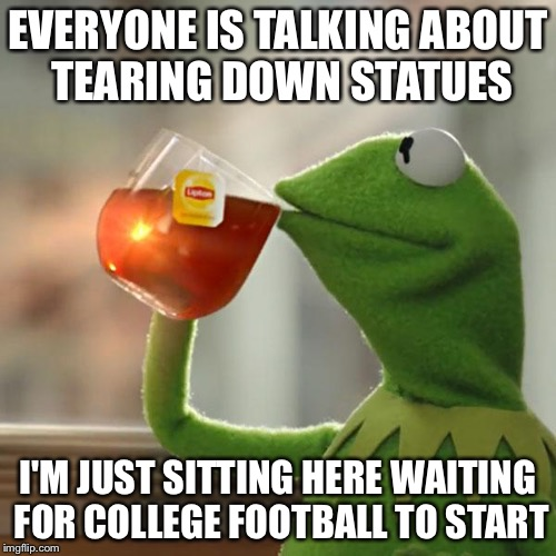 But Thats None Of My Business Meme | EVERYONE IS TALKING ABOUT TEARING DOWN STATUES I'M JUST SITTING HERE WAITING FOR COLLEGE FOOTBALL TO START | image tagged in memes,but thats none of my business,kermit the frog | made w/ Imgflip meme maker