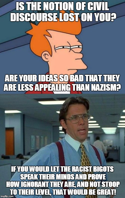 Fight in the streets: Classism vs. Racism | IS THE NOTION OF CIVIL DISCOURSE LOST ON YOU? IF YOU WOULD LET THE RACIST BIGOTS SPEAK THEIR MINDS AND PROVE HOW IGNORANT THEY ARE, AND NOT  | image tagged in futurama fry,that would be great,street fighter,antifa,nazis,both suck | made w/ Imgflip meme maker