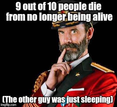 captain obvious | 9 out of 10 people die from no longer being alive (The other guy was just sleeping) | image tagged in captain obvious,legendary,funny meme | made w/ Imgflip meme maker