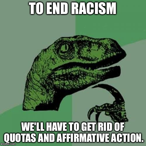 Philosoraptor Meme | TO END RACISM WE'LL HAVE TO GET RID OF QUOTAS AND AFFIRMATIVE ACTION. | image tagged in memes,philosoraptor | made w/ Imgflip meme maker