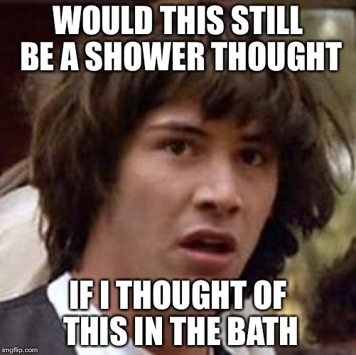 Conspiracy Keanu Meme | WOULD THIS STILL BE A SHOWER THOUGHT IF I THOUGHT OF THIS IN THE BATH | image tagged in memes,conspiracy keanu | made w/ Imgflip meme maker