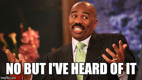 Steve Harvey Meme | NO BUT I'VE HEARD OF IT | image tagged in memes,steve harvey | made w/ Imgflip meme maker