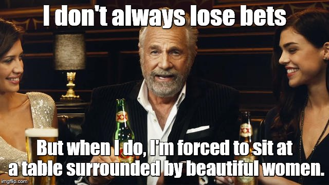 Even when he loses bets, he wins them. | I don't always lose bets But when I do, I'm forced to sit at a table surrounded by beautiful women. | image tagged in memes,the most interesting man in the world | made w/ Imgflip meme maker