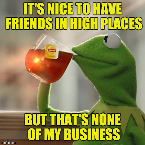 But Thats None Of My Business Meme | IT'S NICE TO HAVE FRIENDS IN HIGH PLACES BUT THAT'S NONE OF MY BUSINESS | image tagged in memes,but thats none of my business,kermit the frog | made w/ Imgflip meme maker