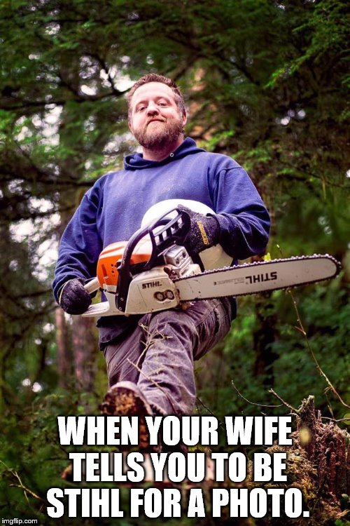 WHEN YOUR WIFE TELLS YOU TO BE STIHL FOR A PHOTO. | image tagged in chainsaw | made w/ Imgflip meme maker