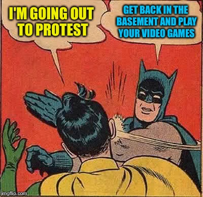 Batman Slapping Robin Meme | I'M GOING OUT TO PROTEST GET BACK IN THE BASEMENT AND PLAY YOUR VIDEO GAMES | image tagged in memes,batman slapping robin | made w/ Imgflip meme maker