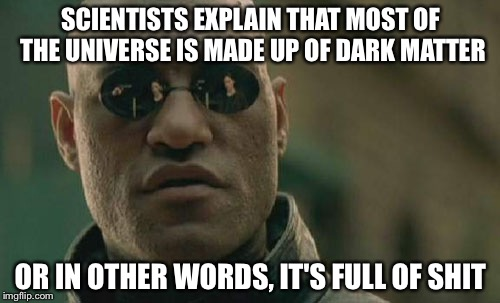 Matrix Morpheus Meme | SCIENTISTS EXPLAIN THAT MOST OF THE UNIVERSE IS MADE UP OF DARK MATTER OR IN OTHER WORDS, IT'S FULL OF SHIT | image tagged in memes,matrix morpheus | made w/ Imgflip meme maker