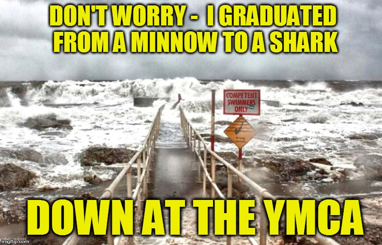 Mother Nature is a Beach! | DON'T WORRY -  I GRADUATED FROM A MINNOW TO A SHARK DOWN AT THE YMCA | image tagged in funny | made w/ Imgflip meme maker