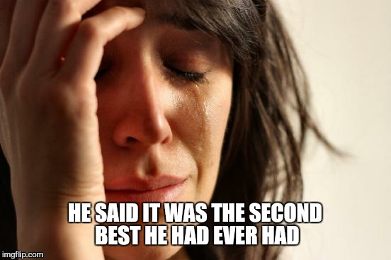 First World Problems Meme | HE SAID IT WAS THE SECOND BEST HE HAD EVER HAD | image tagged in memes,first world problems | made w/ Imgflip meme maker