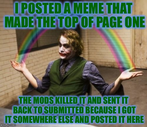 I POSTED A MEME THAT MADE THE TOP OF PAGE ONE THE MODS KILLED IT AND SENT IT BACK TO SUBMITTED BECAUSE I GOT IT SOMEWHERE ELSE AND POSTED IT | made w/ Imgflip meme maker