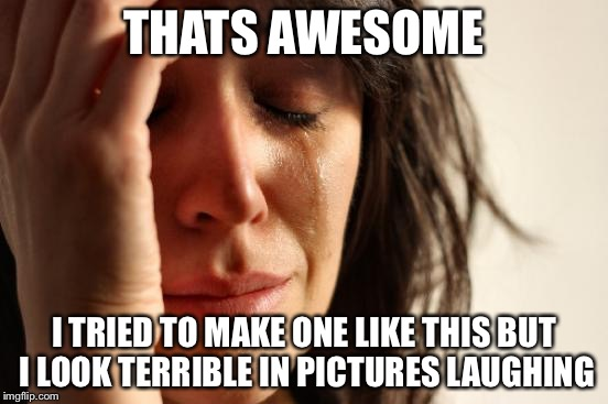 First World Problems Meme | THATS AWESOME I TRIED TO MAKE ONE LIKE THIS BUT I LOOK TERRIBLE IN PICTURES LAUGHING | image tagged in memes,first world problems | made w/ Imgflip meme maker