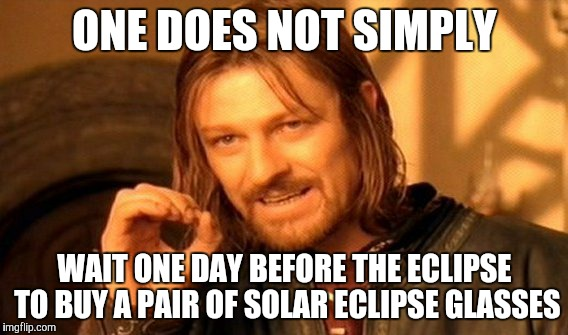 One Does Not Simply Meme | ONE DOES NOT SIMPLY WAIT ONE DAY BEFORE THE ECLIPSE TO BUY A PAIR OF SOLAR ECLIPSE GLASSES | image tagged in memes,one does not simply | made w/ Imgflip meme maker