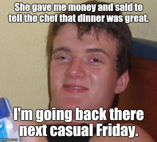10 Guy Meme | She gave me money and said to tell the chef that dinner was great. I'm going back there next casual Friday. | image tagged in memes,10 guy | made w/ Imgflip meme maker