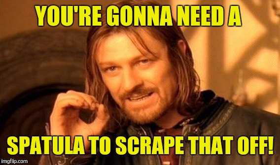 One Does Not Simply Meme | YOU'RE GONNA NEED A SPATULA TO SCRAPE THAT OFF! | image tagged in memes,one does not simply | made w/ Imgflip meme maker
