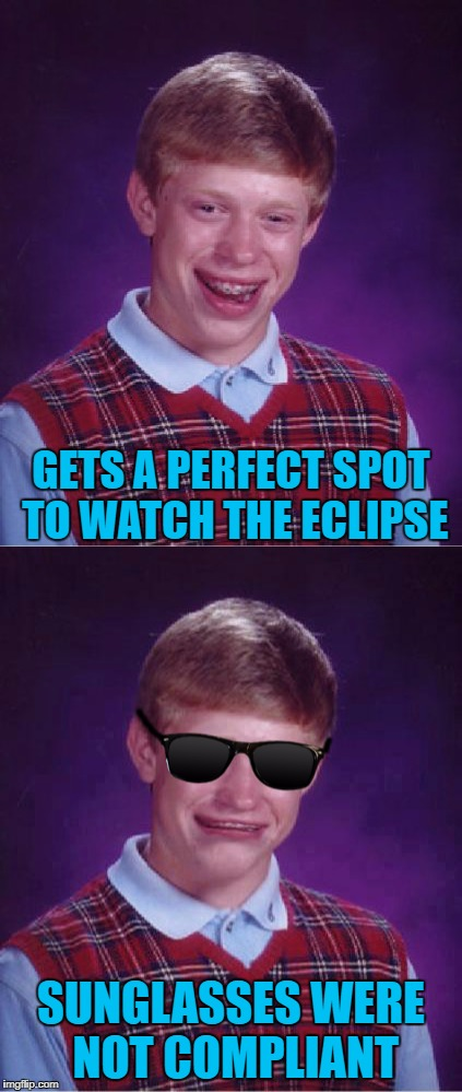 Don't forget to wear your PROPER eye protection my friends!!! |  GETS A PERFECT SPOT TO WATCH THE ECLIPSE; SUNGLASSES WERE NOT COMPLIANT | image tagged in memes,bad luck brian,eclipse 2017,funny,don't go blind | made w/ Imgflip meme maker