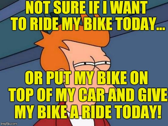 I think people just like to show off their fancy $3000.00 bikes & never take them for a spin! | NOT SURE IF I WANT TO RIDE MY BIKE TODAY... OR PUT MY BIKE ON TOP OF MY CAR AND GIVE MY BIKE A RIDE TODAY! | image tagged in memes,futurama fry | made w/ Imgflip meme maker