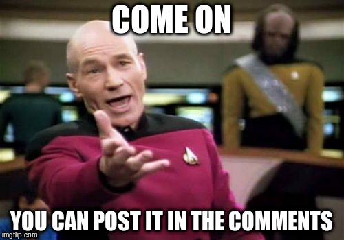 Picard Wtf Meme | COME ON YOU CAN POST IT IN THE COMMENTS | image tagged in memes,picard wtf | made w/ Imgflip meme maker