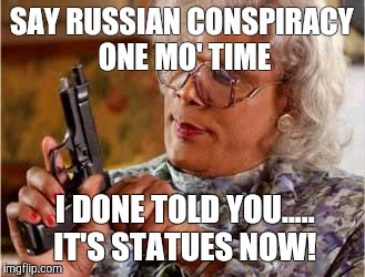 Madea with Gun | SAY RUSSIAN CONSPIRACY ONE MO' TIME I DONE TOLD YOU..... IT'S STATUES NOW! | image tagged in madea with gun | made w/ Imgflip meme maker