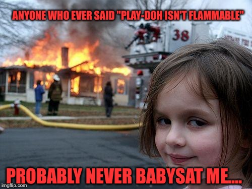 "I Hope The Babysitter Got Out In Time |  ANYONE WHO EVER SAID ""PLAY-DOH ISN'T FLAMMABLE""; PROBABLY NEVER BABYSAT ME.... 
