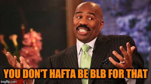 Steve Harvey Meme | YOU DON'T HAFTA BE BLB FOR THAT | image tagged in memes,steve harvey | made w/ Imgflip meme maker
